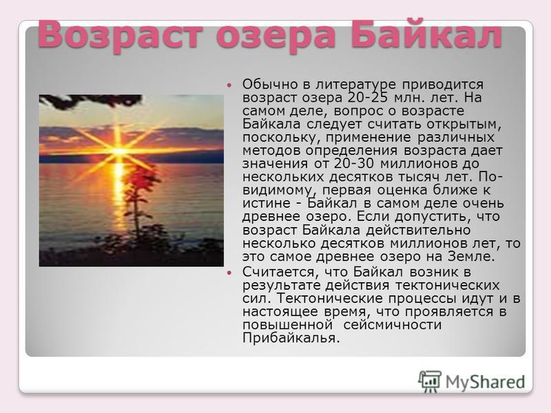 Возраст озера Байкал Обычно в литературе приводится возраст озера 20-25 млн. лет. На самом деле, вопрос о возрасте Байкала следует считать открытым, поскольку, применение различных методов определения возраста дает значения от 20-30 миллионов до неск