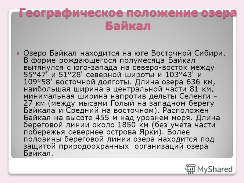 Географическое положение озера Байкал Озеро Байкал находится на юге Восточной Сибири. В форме рождающегося полумесяца Байкал вытянулся с юго-запада на северо-восток между 55°47' и 51°28' северной широты и 103°43' и 109°58' восточной долготы. Длина оз