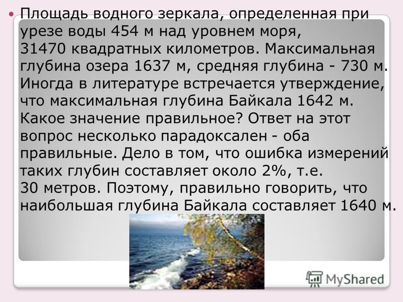 Площадь водного зеркала, определенная при урезе воды 454 м над уровнем моря, 31470 квадратных километров. Максимальная глубина озера 1637 м, средняя глубина - 730 м. Иногда в литературе встречается утверждение, что максимальная глубина Байкала 1642 м