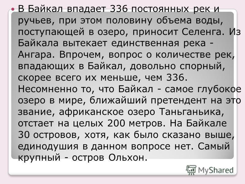 В Байкал впадает 336 постоянных рек и ручьев, при этом половину объема воды, поступающей в озеро, приносит Селенга. Из Байкала вытекает единственная река - Ангара. Впрочем, вопрос о количестве рек, впадающих в Байкал, довольно спорный, скорее всего и