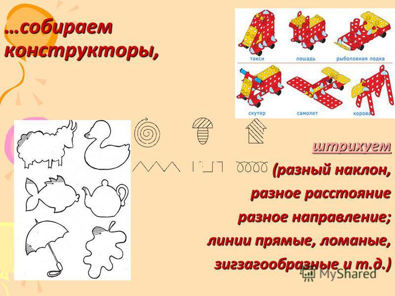 …собираем конструкторы, штрихуем (разный наклон, (разный наклон, разное расстояние разное направление; линии прямые, ломаные, зигзагообразные и т.д.)