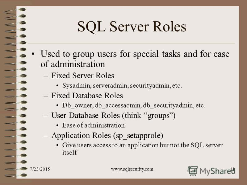 7/23/2015www.sqlsecurity.com11 SQL Server Roles Used to group users for special tasks and for ease of administration –Fixed Server Roles Sysadmin, serveradmin, securityadmin, etc. –Fixed Database Roles Db_owner, db_accessadmin, db_securityadmin, etc.
