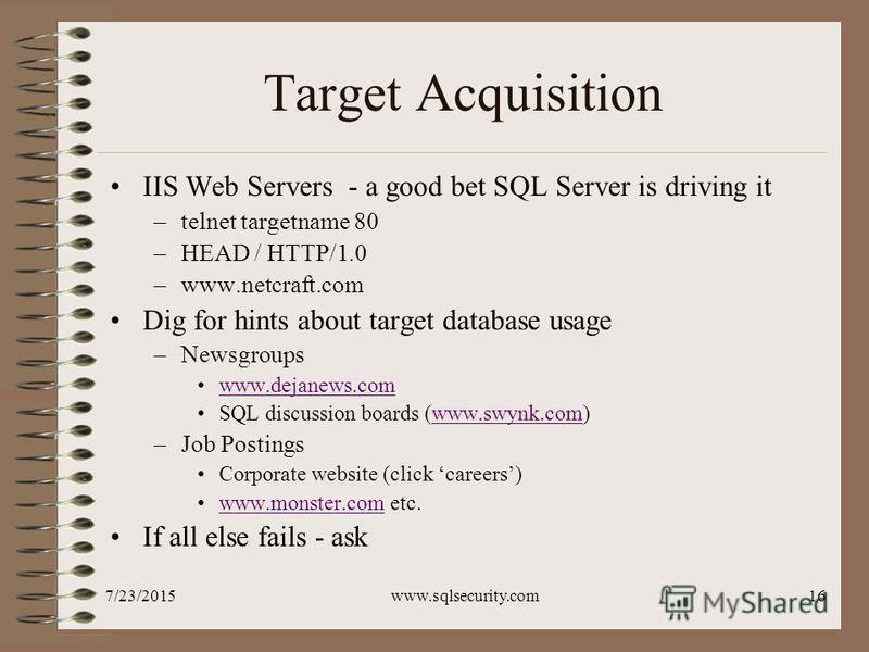 7/23/2015www.sqlsecurity.com16 Target Acquisition IIS Web Servers - a good bet SQL Server is driving it –telnet targetname 80 –HEAD / HTTP/1.0 –www.netcraft.com Dig for hints about target database usage –Newsgroups www.dejanews.com SQL discussion boa