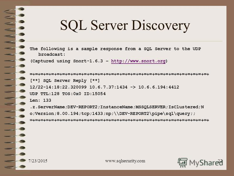 7/23/2015www.sqlsecurity.com22 SQL Server Discovery The following is a sample response from a SQL Server to the UDP broadcast: (Captured using Snort-1.6.3 – http://www.snort.org)http://www.snort.org =+=+=+=+=+=+=+=+=+=+=+=+=+=+=+=+=+=+=+=+=+=+=+=+=+=