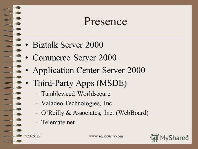 7/23/2015www.sqlsecurity.com3 Presence Biztalk Server 2000 Commerce Server 2000 Application Center Server 2000 Third-Party Apps (MSDE) –Tumbleweed Worldsecure –Valadeo Technologies, Inc. –OReilly & Associates, Inc. (WebBoard) –Telemate.net
