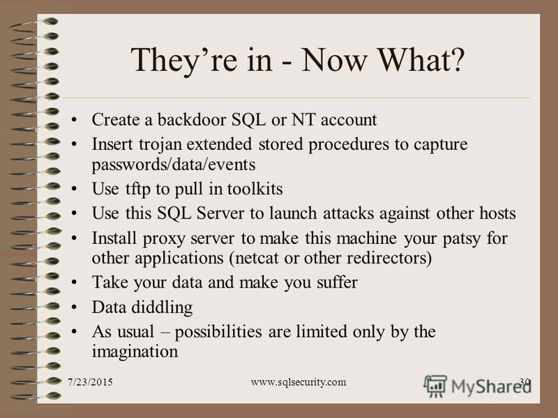 7/23/2015www.sqlsecurity.com30 Theyre in - Now What? Create a backdoor SQL or NT account Insert trojan extended stored procedures to capture passwords/data/events Use tftp to pull in toolkits Use this SQL Server to launch attacks against other hosts