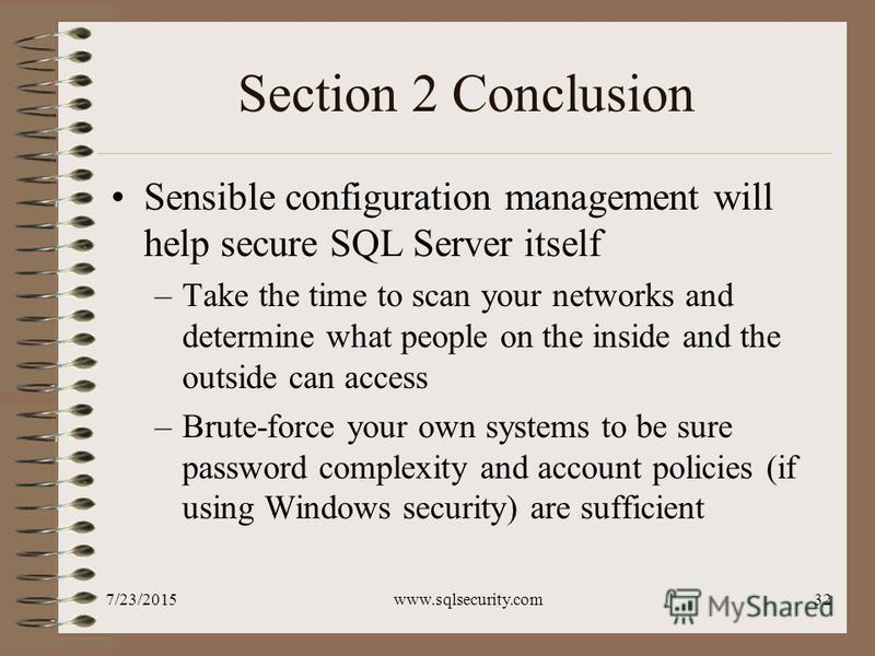 7/23/2015www.sqlsecurity.com32 Section 2 Conclusion Sensible configuration management will help secure SQL Server itself –Take the time to scan your networks and determine what people on the inside and the outside can access –Brute-force your own sys