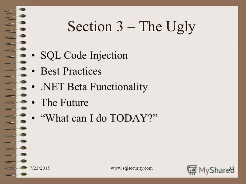 7/23/2015www.sqlsecurity.com33 Section 3 – The Ugly SQL Code Injection Best Practices.NET Beta Functionality The Future What can I do TODAY?