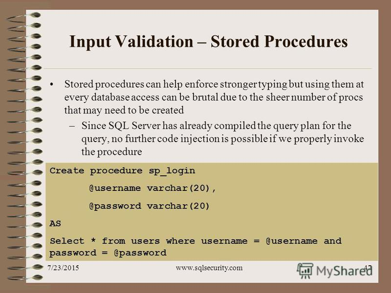 7/23/2015www.sqlsecurity.com47 Input Validation – Stored Procedures Stored procedures can help enforce stronger typing but using them at every database access can be brutal due to the sheer number of procs that may need to be created –Since SQL Serve
