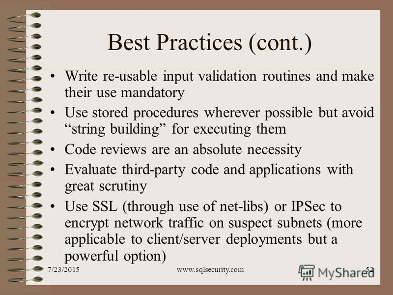 7/23/2015www.sqlsecurity.com52 Best Practices (cont.) Write re-usable input validation routines and make their use mandatory Use stored procedures wherever possible but avoid string building for executing them Code reviews are an absolute necessity E