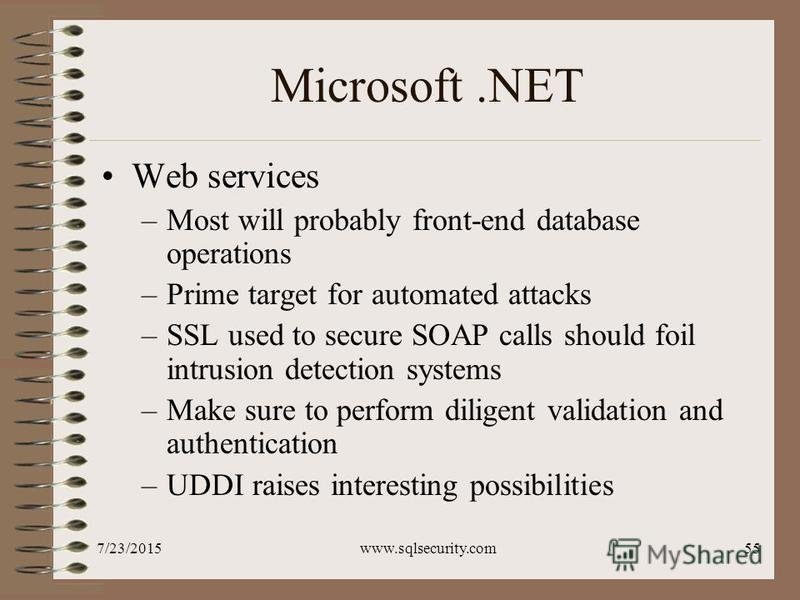 7/23/2015www.sqlsecurity.com55 Microsoft.NET Web services –Most will probably front-end database operations –Prime target for automated attacks –SSL used to secure SOAP calls should foil intrusion detection systems –Make sure to perform diligent vali