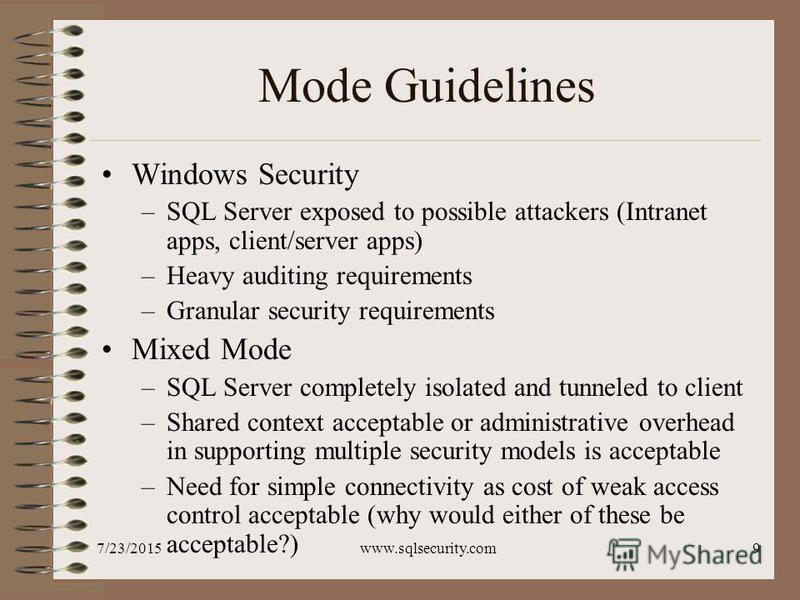7/23/2015www.sqlsecurity.com9 Mode Guidelines Windows Security –SQL Server exposed to possible attackers (Intranet apps, client/server apps) –Heavy auditing requirements –Granular security requirements Mixed Mode –SQL Server completely isolated and t
