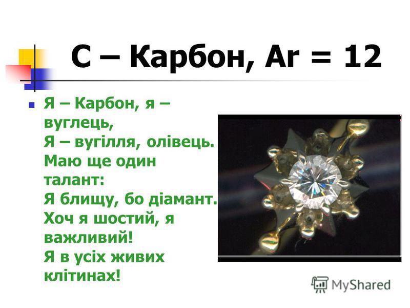 С – Карбон, Ar = 12 Я – Карбон, я – вуглець, Я – вугілля, олівець. Маю ще один талант: Я блищу, бо діамант. Хоч я шостий, я важливий! Я в усіх живих клітинах!