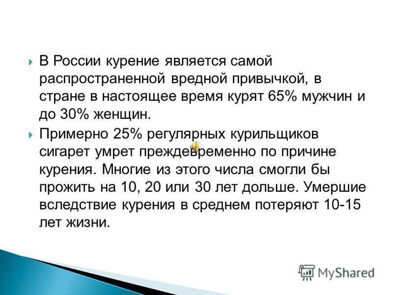 В России курение является самой распространенной вредной привычкой, в стране в настоящее время курят 65% мужчин и до 30% женщин. Примерно 25% регулярных курильщиков сигарет умрет преждевременно по причине курения. Многие из этого числа смогли бы прож