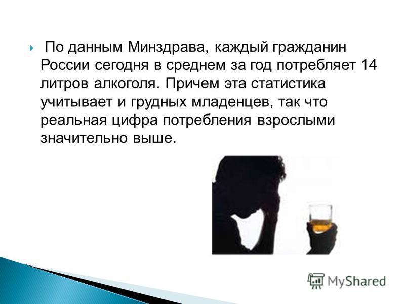 По данным Минздрава, каждый гражданин России сегодня в среднем за год потребляет 14 литров алкоголя. Причем эта статистика учитывает и грудных младенцев, так что реальная цифра потребления взрослыми значительно выше.