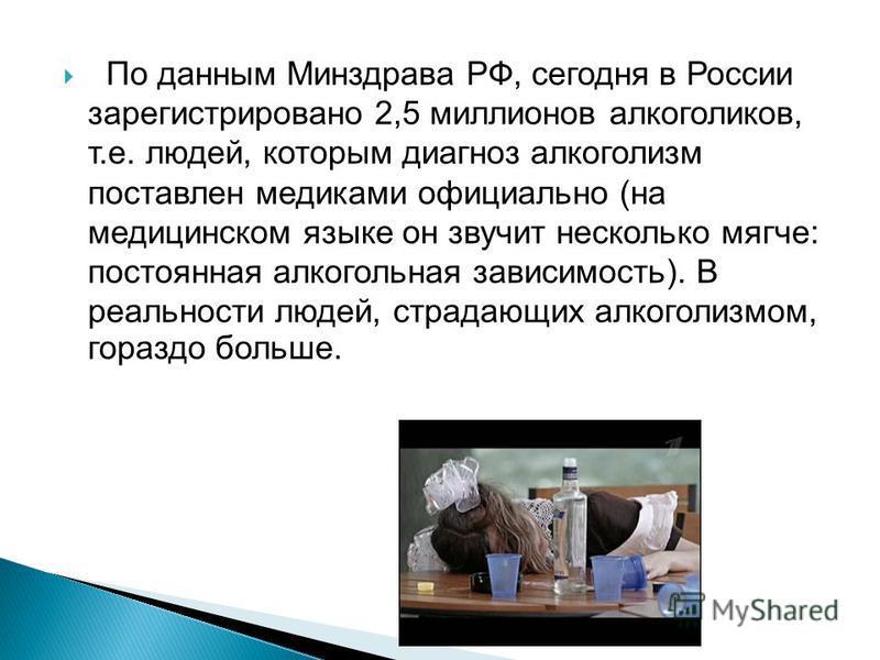 По данным Минздрава РФ, сегодня в России зарегистрировано 2,5 миллионов алкоголиков, т.е. людей, которым диагноз алкоголизм поставлен медиками официально (на медицинском языке он звучит несколько мягче: постоянная алкогольная зависимость). В реальнос