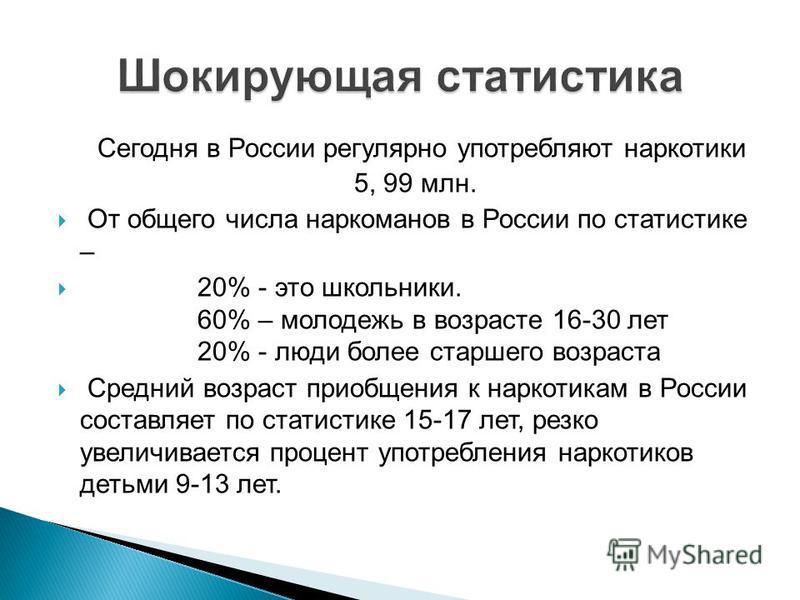 Сегодня в России регулярно употребляют наркотики 5, 99 млн. От общего числа наркоманов в России по статистике – 20% - это школьники. 60% – молодежь в возрасте 16-30 лет 20% - люди более старшего возраста Средний возраст приобщения к наркотикам в Росс