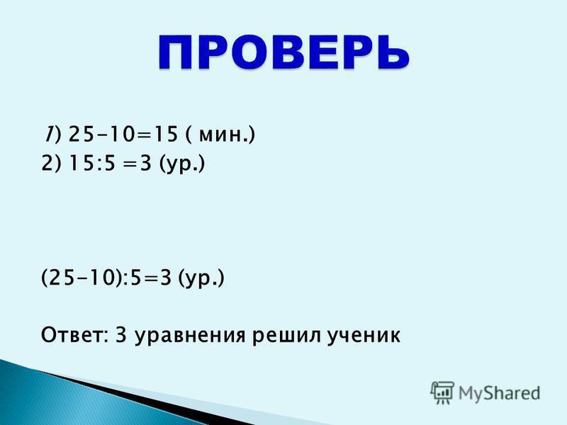 1) 25-10=15 ( мин.) 2) 15:5 =3 (ур.) (25-10):5=3 (ур.) Ответ: 3 уравнения решил ученик