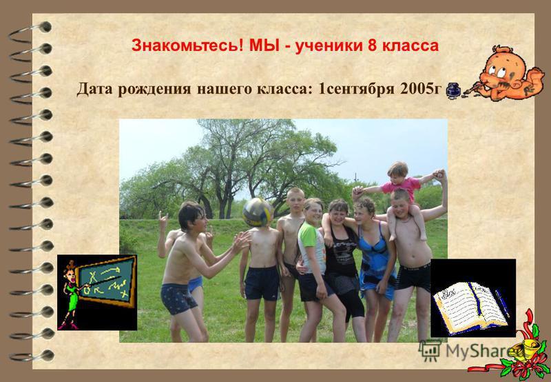 Знакомьтесь! МЫ - ученики 8 класса Дата рождения нашего класса: 1 сентября 2005 г