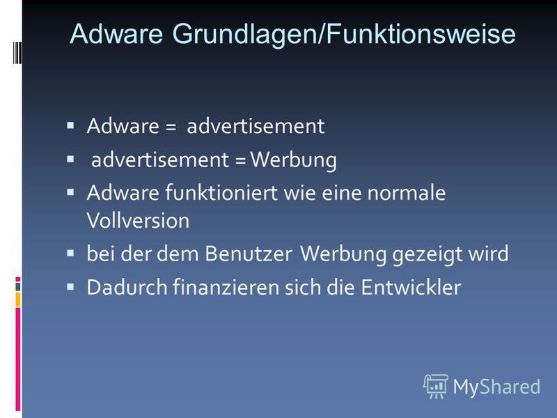 Adware Grundlagen/Funktionsweise Adware = advertisement advertisement = Werbung Adware funktioniert wie eine normale Vollversion bei der dem Benutzer Werbung gezeigt wird Dadurch finanzieren sich die Entwickler
