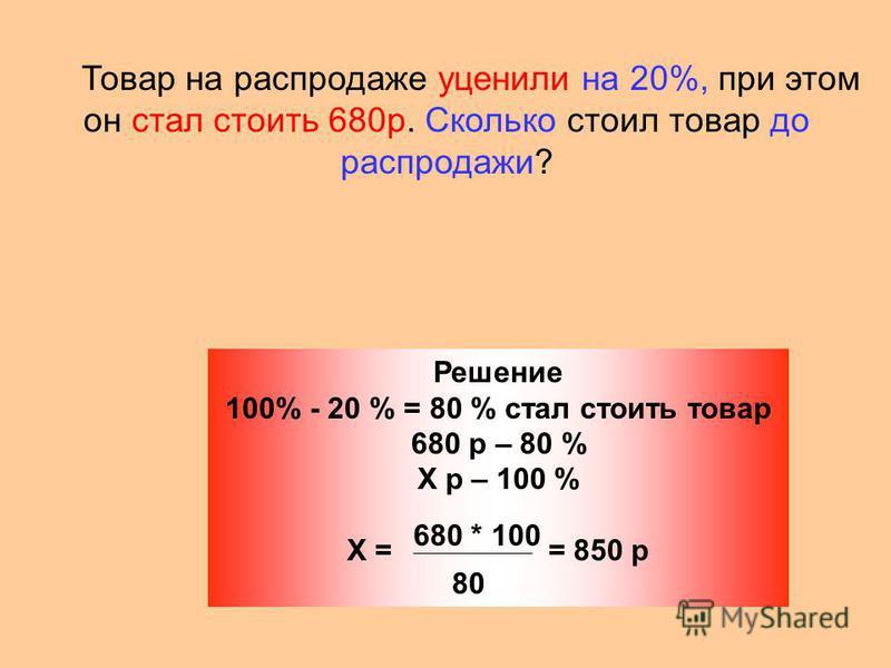 Товар на распродаже уценили на 20%, при этом он стал стоить 680 р. Сколько стоил товар до распродажи? Решение 100% - 20 % = 80 % стал стоить товар 680 р – 80 % Х р – 100 % Х = = 850 р 680 * 100 80