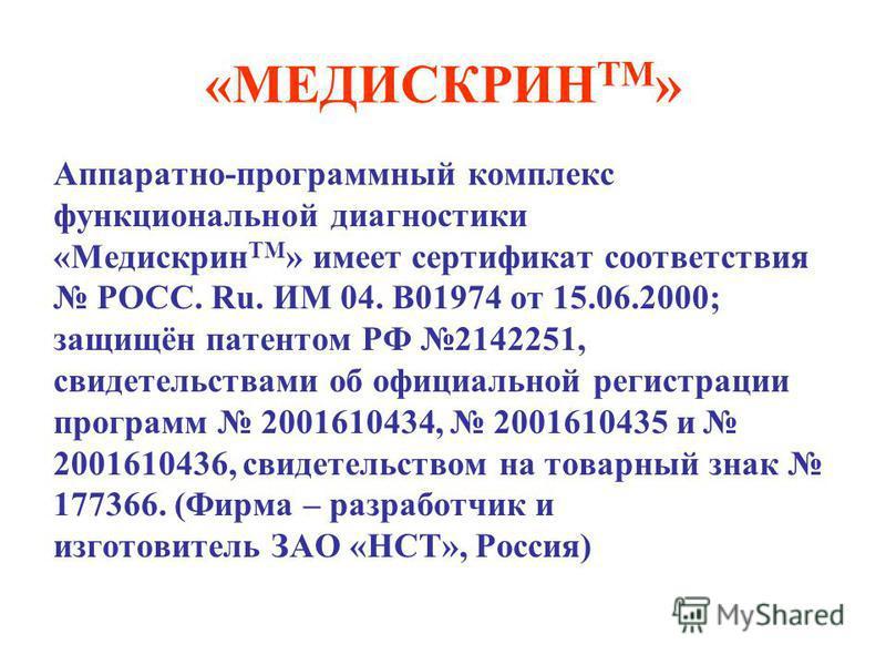 «МЕДИСКРИН ТМ » Аппаратно-программный комплекс функциональной диагностики «Медискрин ТМ » имеет сертификат соответствия РОСС. Ru. ИМ 04. B01974 от 15.06.2000; защищён патентом РФ 2142251, свидетельствами об официальной регистрации программ 2001610434