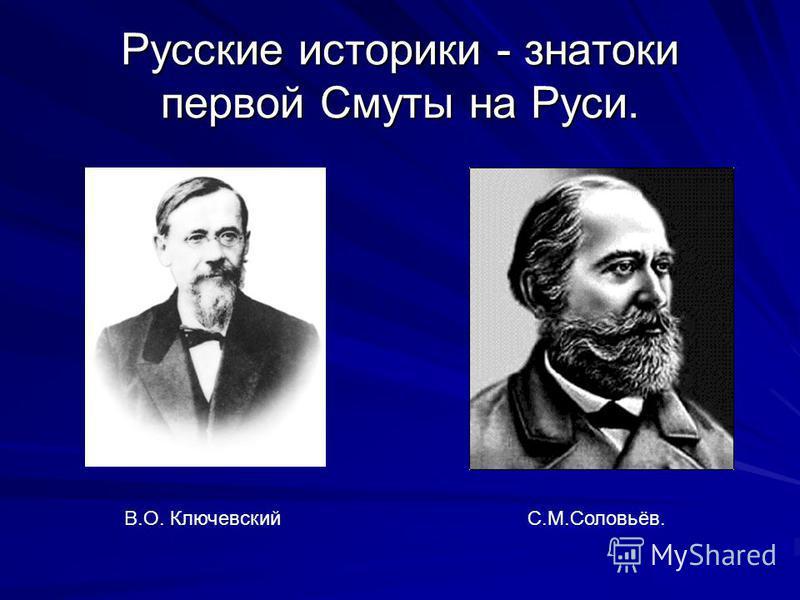 Русские историки - знатоки первой Смуты на Руси. В.О. КлючевскийС.М.Соловьёв.