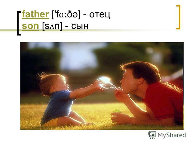 fatherfather ['f ɑː ðə] - отец son [s ʌ n] - сын son
