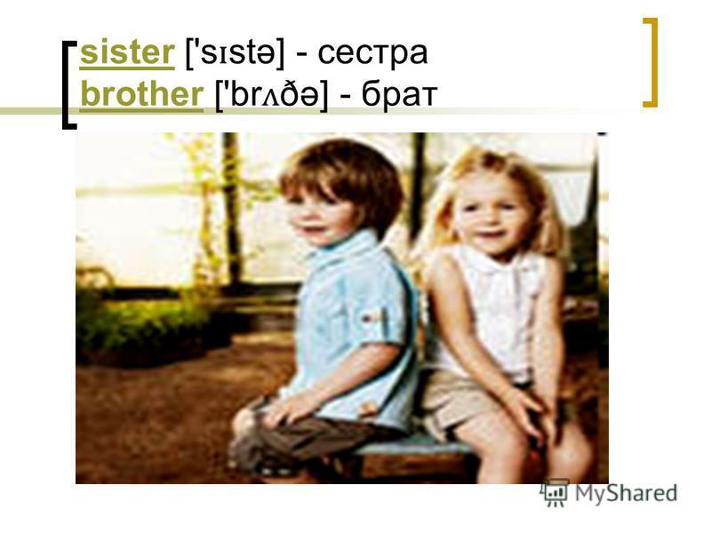 sistersister ['s ɪ stə] - сестра brother ['br ʌ ðə] - брат brother