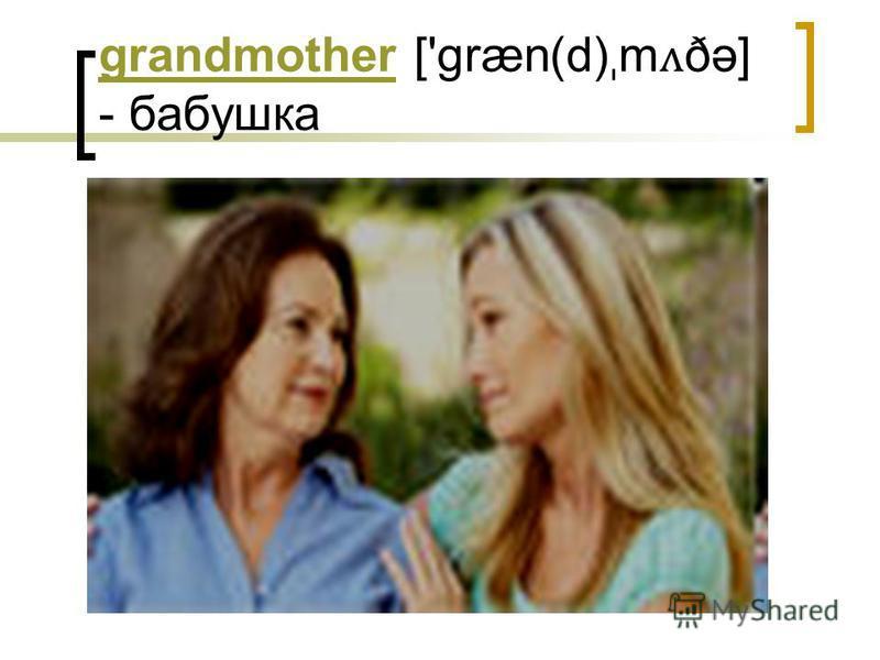 grandmothergrandmother ['græn(d) ˌ m ʌ ðə] - бабушка
