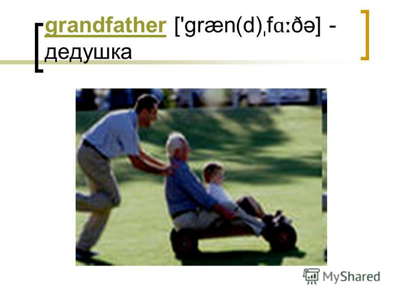 grandfathergrandfather ['græn(d) ˌ f ɑː ðə] - дедушка