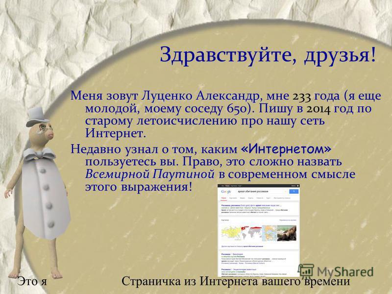 Здравствуйте, друзья! Луценко Александр, Меня зовут Луценко Александр, мне 233 года (я еще молодой, моему соседу 650). Пишу в 2014 год по старому летоисчислению про нашу сеть Интернет. Всемирной Паутиной Недавно узнал о том, каким «Интернетом» пользу