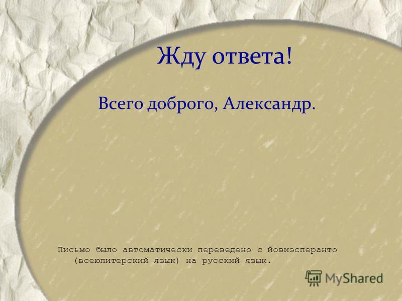 Жду ответа! Всего доброго, Александр. Письмо было автоматически переведено с йовиэсперанто (всею питерский язык) на русский язык.