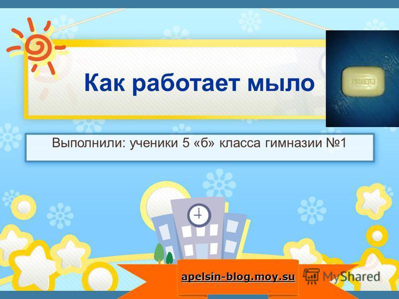 Выполнили: ученики 5 «б» класса гимназии 1 apelsin-blog.moy.su