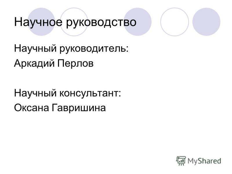 Научное руководство Научный руководитель: Аркадий Перлов Научный консультант: Оксана Гавришина