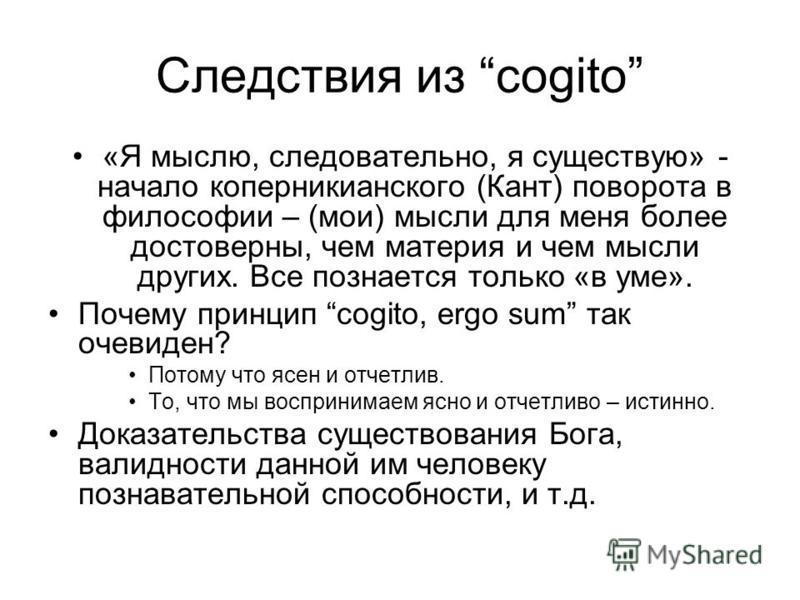 Следствия из cogito «Я мыслю, следовательно, я существую» - начало коперникианского (Кант) поворота в философии – (мои) мысли для меня более достоверны, чем материя и чем мысли других. Все познается только «в уме». Почему принцип cogito, ergo sum так