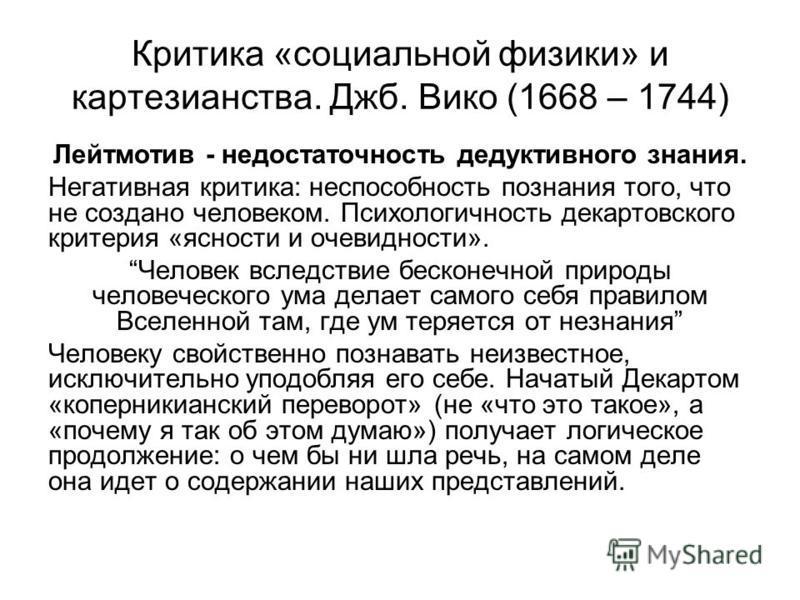 Критика «социальной физики» и картезианства. Джб. Вико (1668 – 1744) Лейтмотив - недостаточность дедуктивного знания. Негативная критика: неспособность познания того, что не создано человеком. Психологичность декартовского критерия «ясности и очевидн