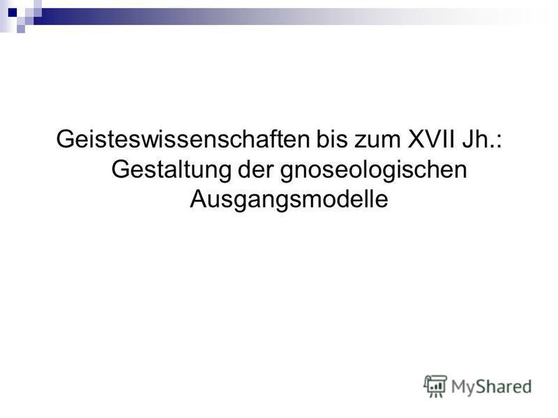 Geisteswissenschaften bis zum XVII Jh.: Gestaltung der gnoseologischen Ausgangsmodelle