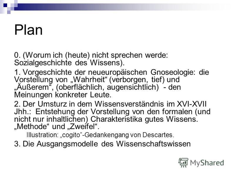 Plan 0. (Worum ich (heute) nicht sprechen werde: Sozialgeschichte des Wissens). 1. Vorgeschichte der neueuropäischen Gnoseologie: die Vorstellung von Wahrheit (verborgen, tief) und Äußerem, (oberflächlich, augensichtlich) - den Meinungen konkreter Le