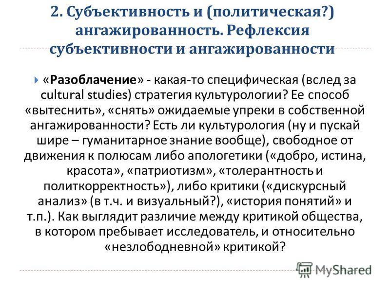 2. Субъективность и ( политическая ?) ангажированность. Рефлексия субъективности и ангажированности « Разоблачение » - какая - то специфическая ( вслед за cultural studies) стратегия культурологии ? Ее способ « вытеснить », « снять » ожидаемые упреки