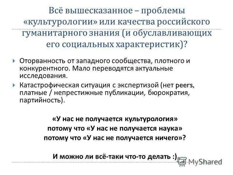Всё вышесказанное – проблемы « культурологии » или качества российского гуманитарного знания ( и обуславливающих его социальных характеристик )? Оторванность от западного сообщества, плотного и конкурентного. Мало переводятся актуальные исследования.