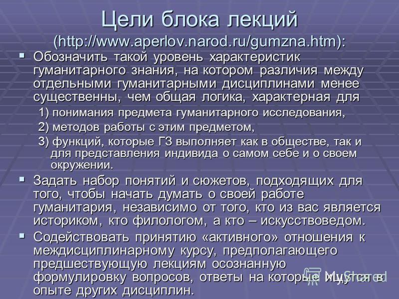 Цели блока лекций (http://www.aperlov.narod.ru/gumzna.htm): Обозначить такой уровень характеристик гуманитарного знания, на котором различия между отдельными гуманитарными дисциплинами менее существенны, чем общая логика, характерная для Обозначить т