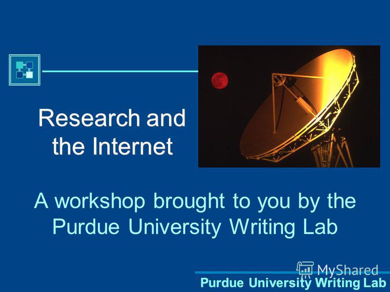 Purdue University Writing Lab Research and the Internet A workshop brought to you by the Purdue University Writing Lab