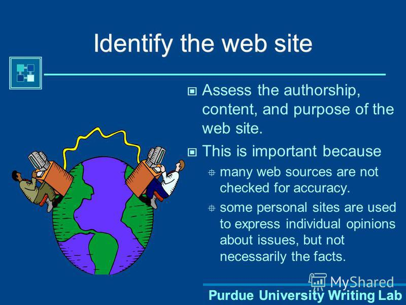 Purdue University Writing Lab Identify the web site Assess the authorship, content, and purpose of the web site. This is important because many web sources are not checked for accuracy. some personal sites are used to express individual opinions abou