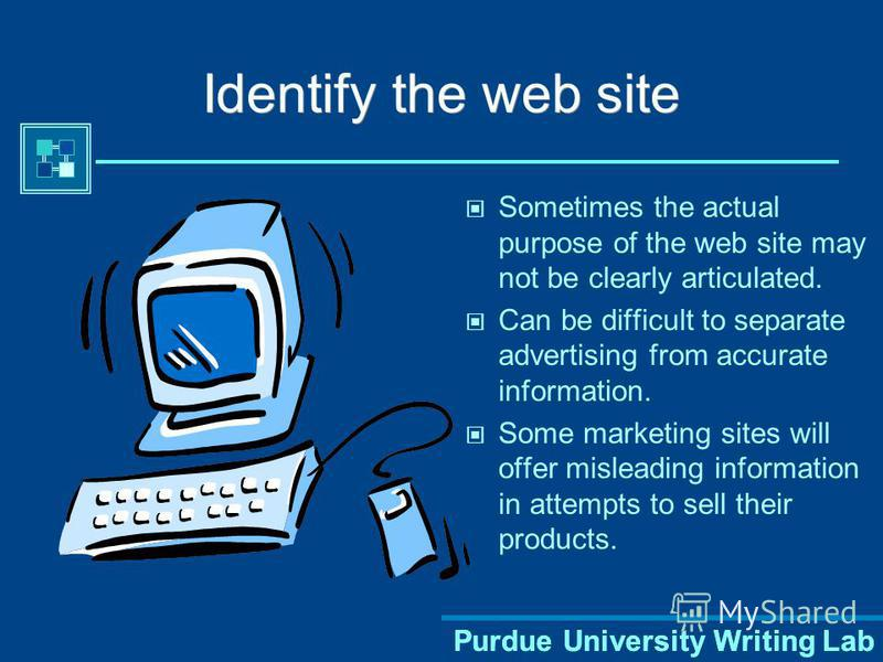 Purdue University Writing Lab Identify the web site Sometimes the actual purpose of the web site may not be clearly articulated. Can be difficult to separate advertising from accurate information. Some marketing sites will offer misleading informatio