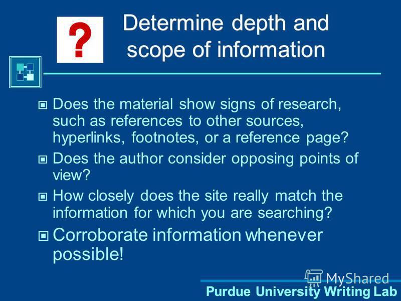Purdue University Writing Lab Determine depth and scope of information Does the material show signs of research, such as references to other sources, hyperlinks, footnotes, or a reference page? Does the author consider opposing points of view? How cl