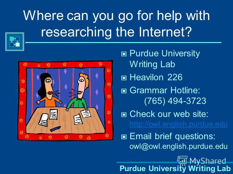 Purdue University Writing Lab Where can you go for help with researching the Internet? Purdue University Writing Lab Heavilon 226 Grammar Hotline: (765) 494-3723 Check our web site: http://owl.english.purdue.edu http://owl.english.purdue.edu Email br