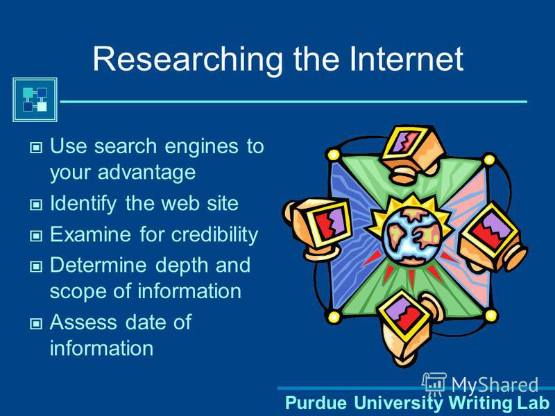 Purdue University Writing Lab Researching the Internet Use search engines to your advantage Identify the web site Examine for credibility Determine depth and scope of information Assess date of information