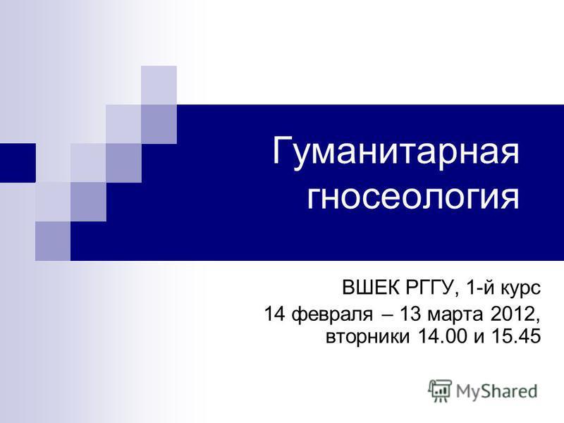 Гуманитарная гносеология ВШЕК РГГУ, 1-й курс 14 февраля – 13 марта 2012, вторники 14.00 и 15.45
