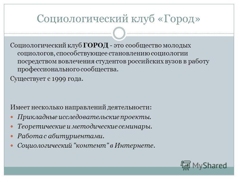 Социологический клуб «Город» Социологический клуб ГОРОД - это сообщество молодых социологов, способствующее становлению социологии посредством вовлечения студентов российских вузов в работу профессионального сообщества. Существует с 1999 года. Имеет